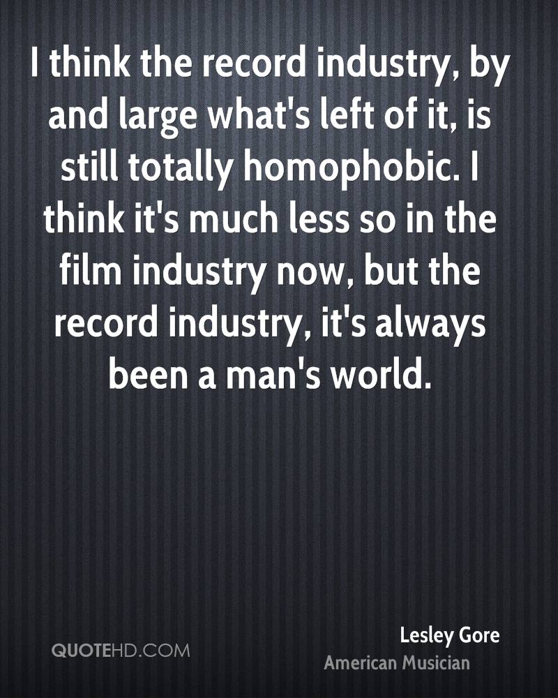 I think the record industry, by and large what's left of it, is still totally homophobic. I think it's much less so in the film industry now, but the record industry, it's always been a man's world.