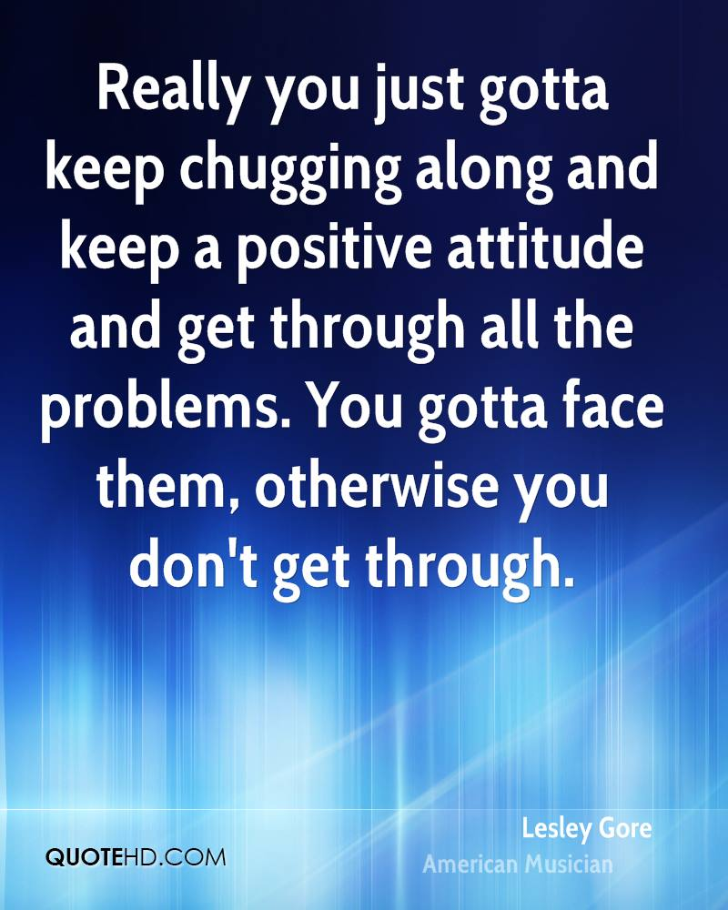 Really you just gotta keep chugging along and keep a positive attitude and get through all the problems. You gotta face them, otherwise you don't get through.