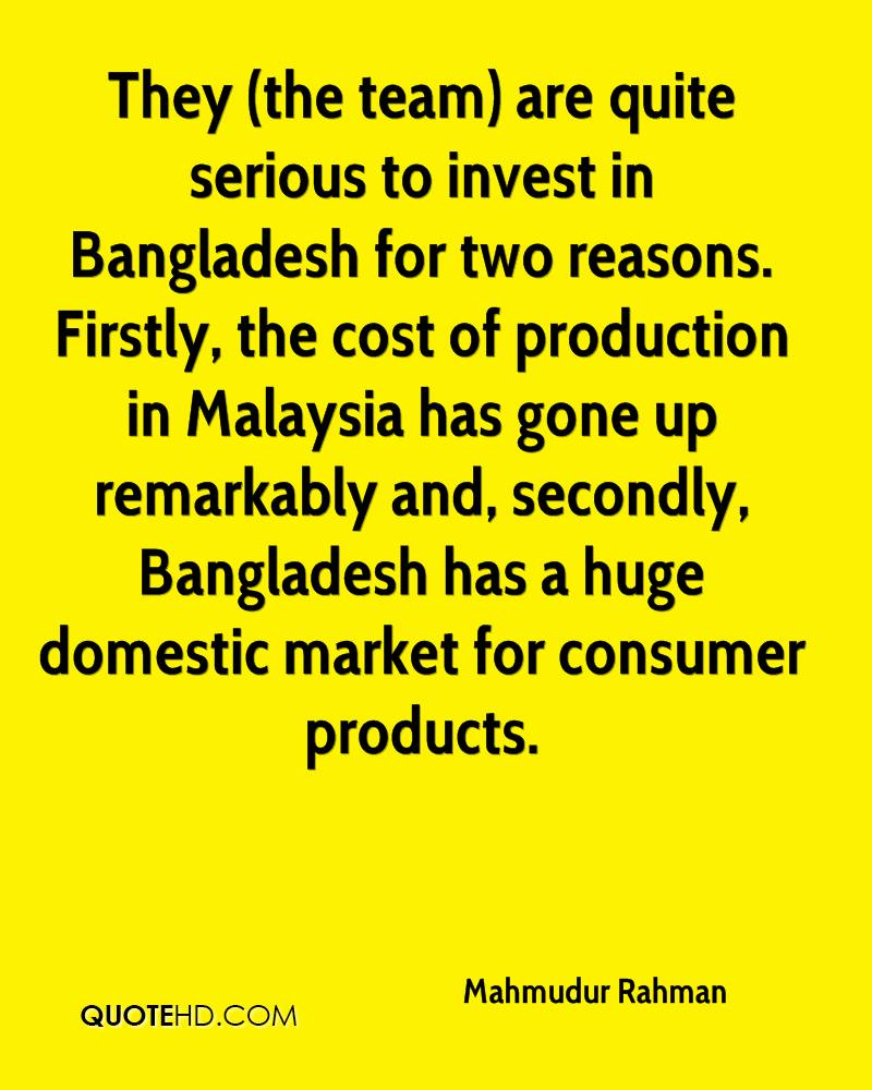 They (the team) are quite serious to invest in Bangladesh for two reasons. Firstly, the cost of production in Malaysia has gone up remarkably and, secondly, Bangladesh has a huge domestic market for consumer products.