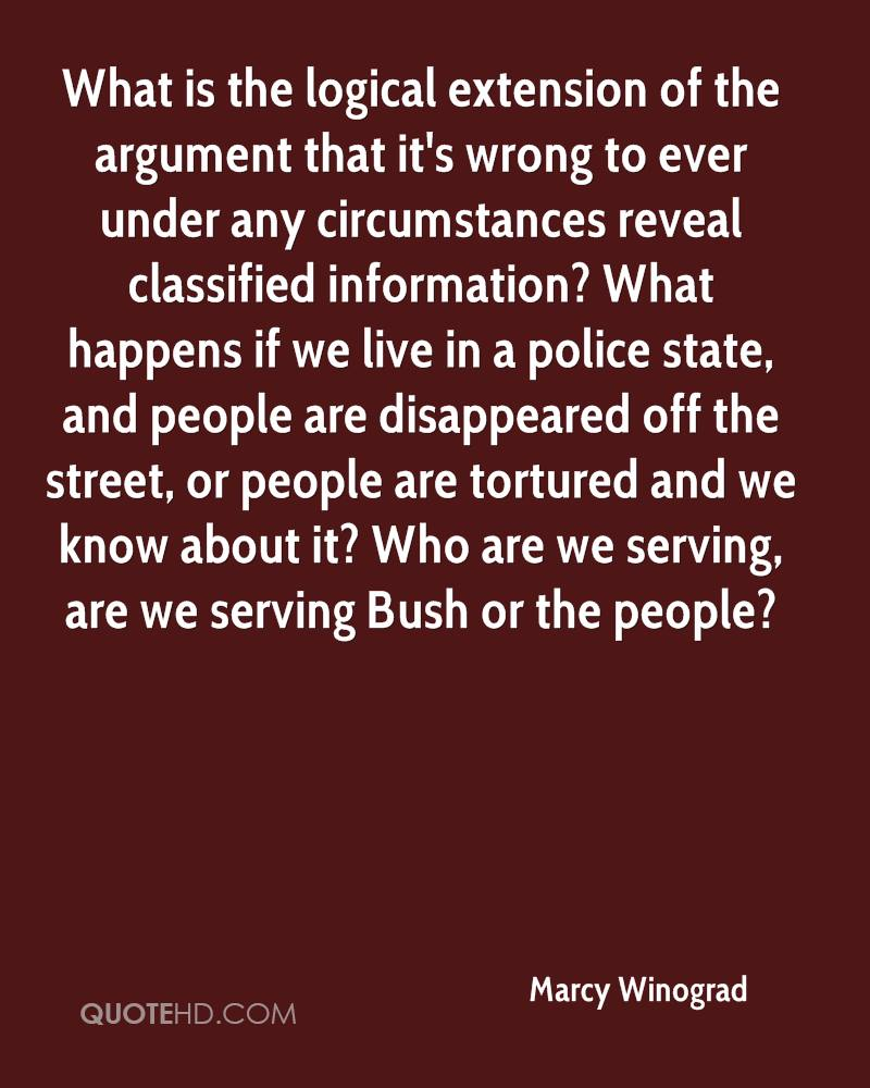 What is the logical extension of the argument that it's wrong to ever under any circumstances reveal classified information? What happens if we live in a police state, and people are disappeared off the street, or people are tortured and we know about it? Who are we serving, are we serving Bush or the people?