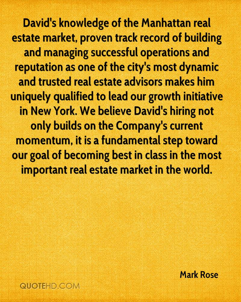 David's knowledge of the Manhattan real estate market, proven track record of building and managing successful operations and reputation as one of the city's most dynamic and trusted real estate advisors makes him uniquely qualified to lead our growth initiative in New York. We believe David's hiring not only builds on the Company's current momentum, it is a fundamental step toward our goal of becoming best in class in the most important real estate market in the world.
