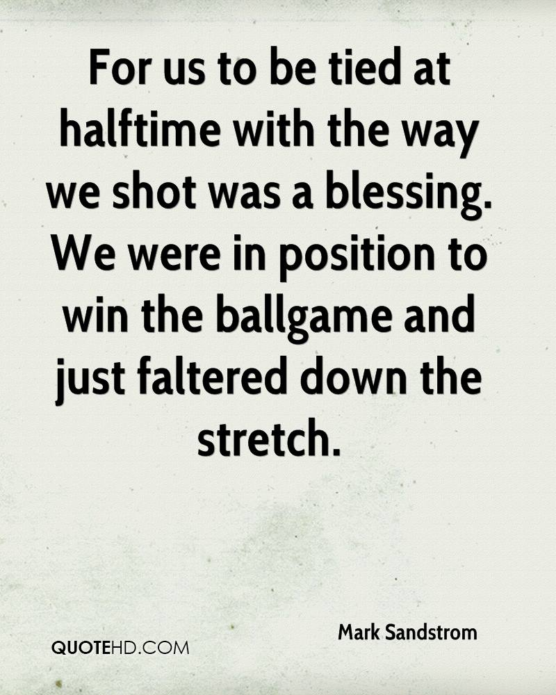 For us to be tied at halftime with the way we shot was a blessing. We were in position to win the ballgame and just faltered down the stretch.