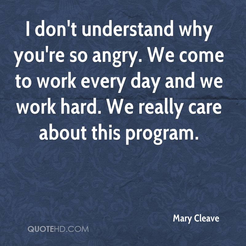 I don't understand why you're so angry. We come to work every day and we work hard. We really care about this program.