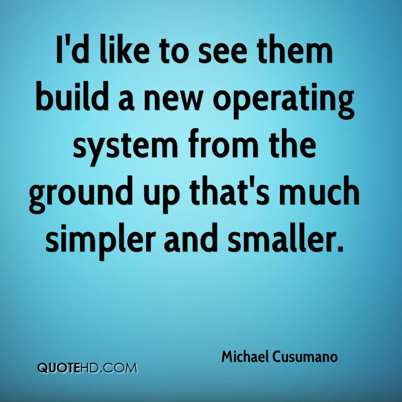 I'd like to see them build a new operating system from the ground up that's much simpler and smaller.