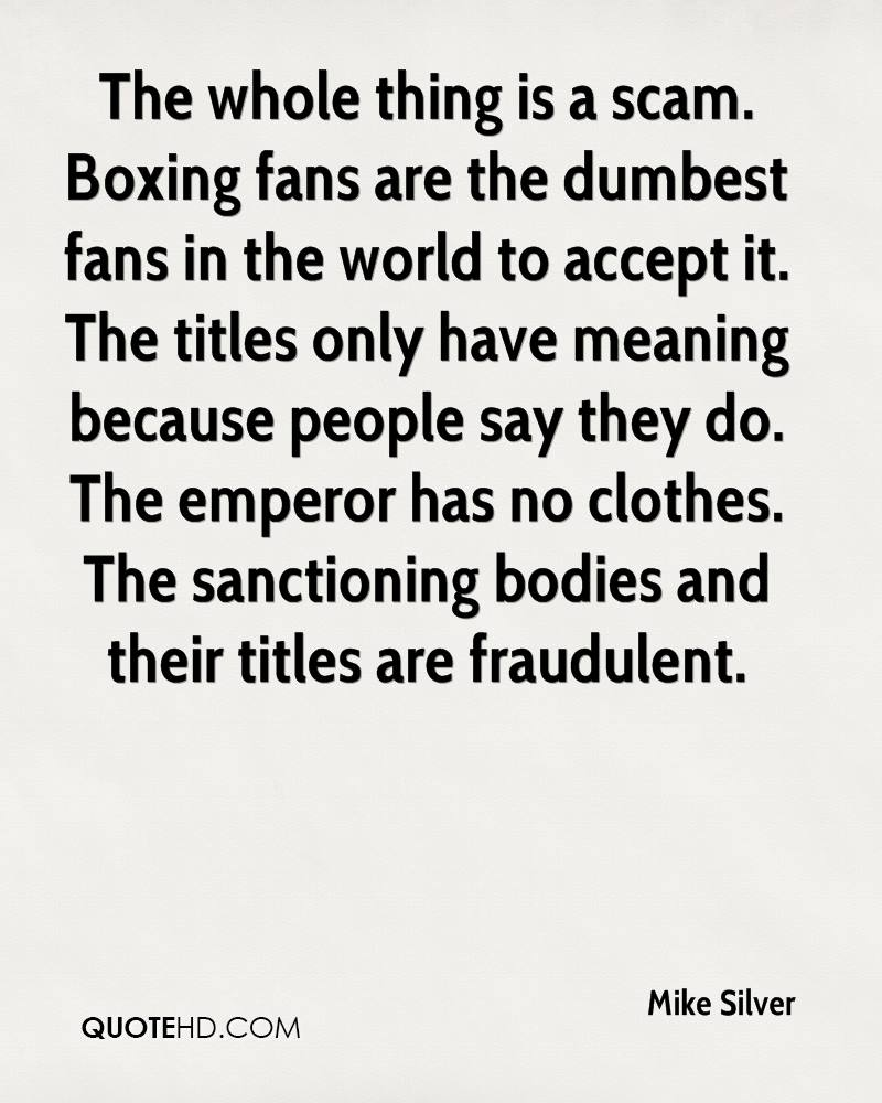 The whole thing is a scam. Boxing fans are the dumbest fans in the world to accept it. The titles only have meaning because people say they do. The emperor has no clothes. The sanctioning bodies and their titles are fraudulent.
