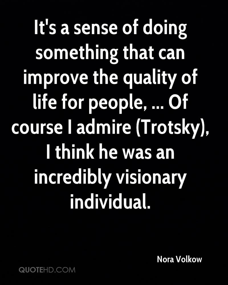 It's a sense of doing something that can improve the quality of life for people, ... Of course I admire (Trotsky), I think he was an incredibly visionary individual.