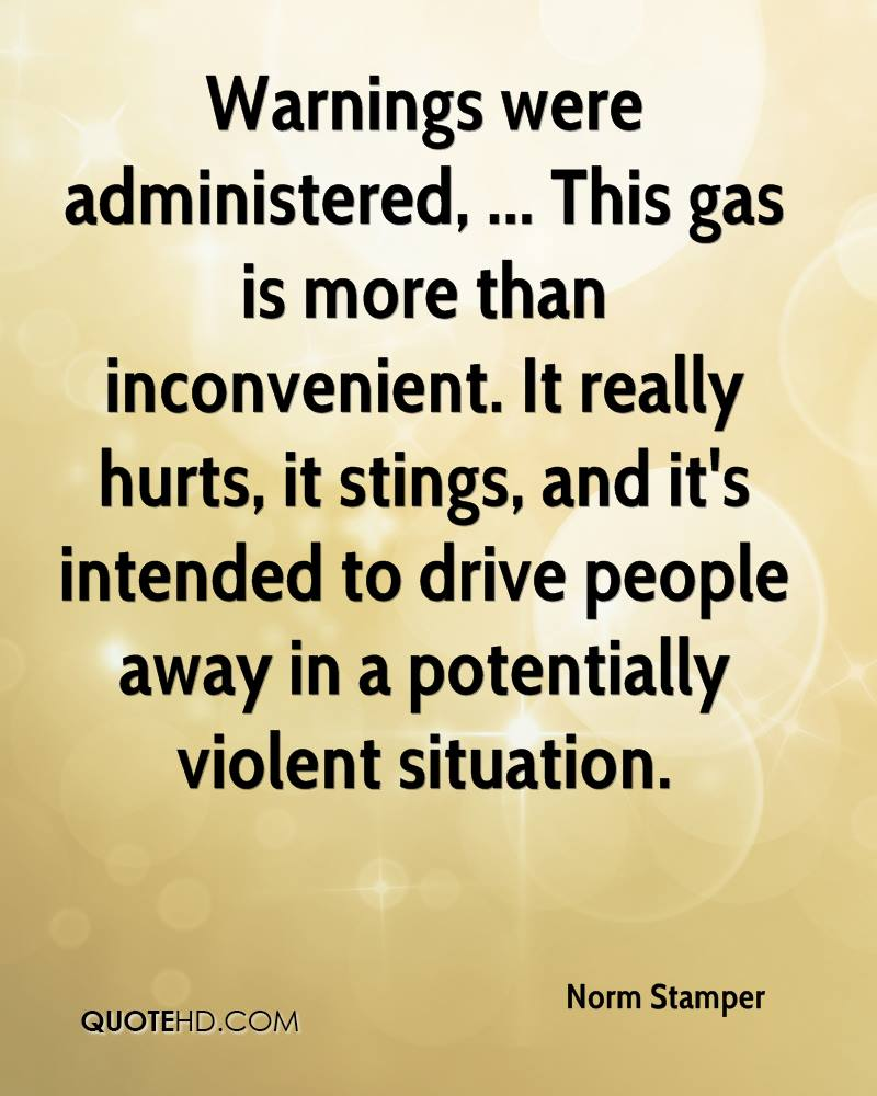 Warnings were administered, ... This gas is more than inconvenient. It really hurts, it stings, and it's intended to drive people away in a potentially violent situation.