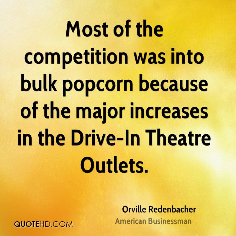 Most of the competition was into bulk popcorn because of the major increases in the Drive-In Theatre Outlets.