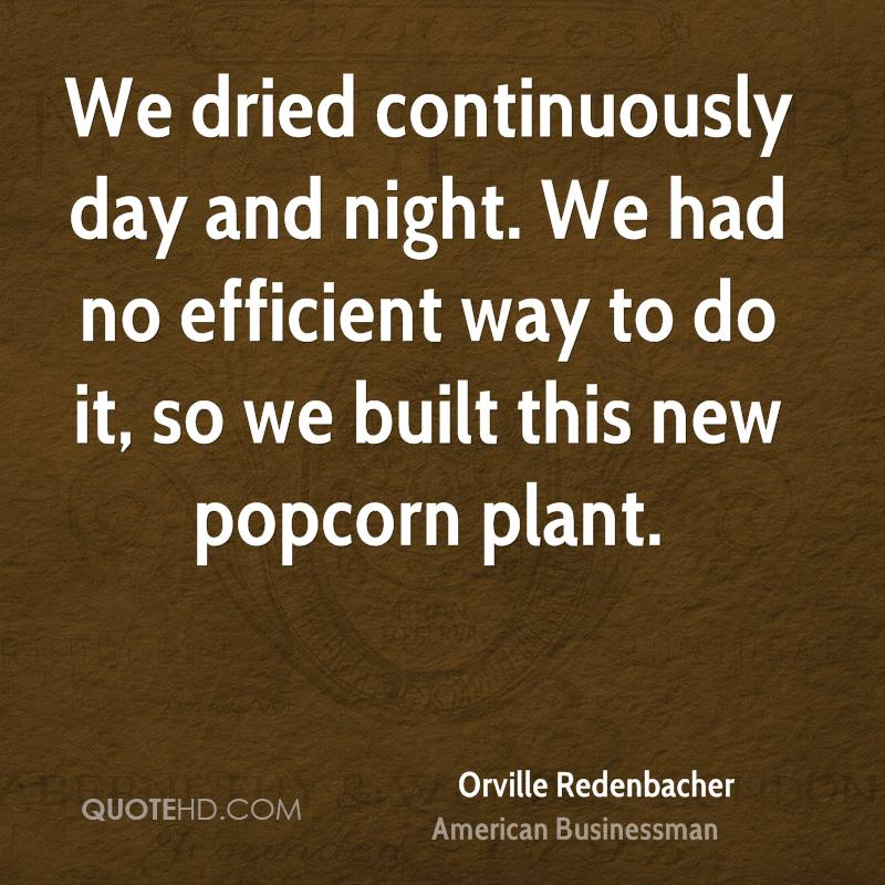 We dried continuously day and night. We had no efficient way to do it, so we built this new popcorn plant.