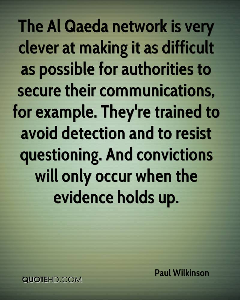 The Al Qaeda network is very clever at making it as difficult as possible for authorities to secure their communications, for example. They're trained to avoid detection and to resist questioning. And convictions will only occur when the evidence holds up.