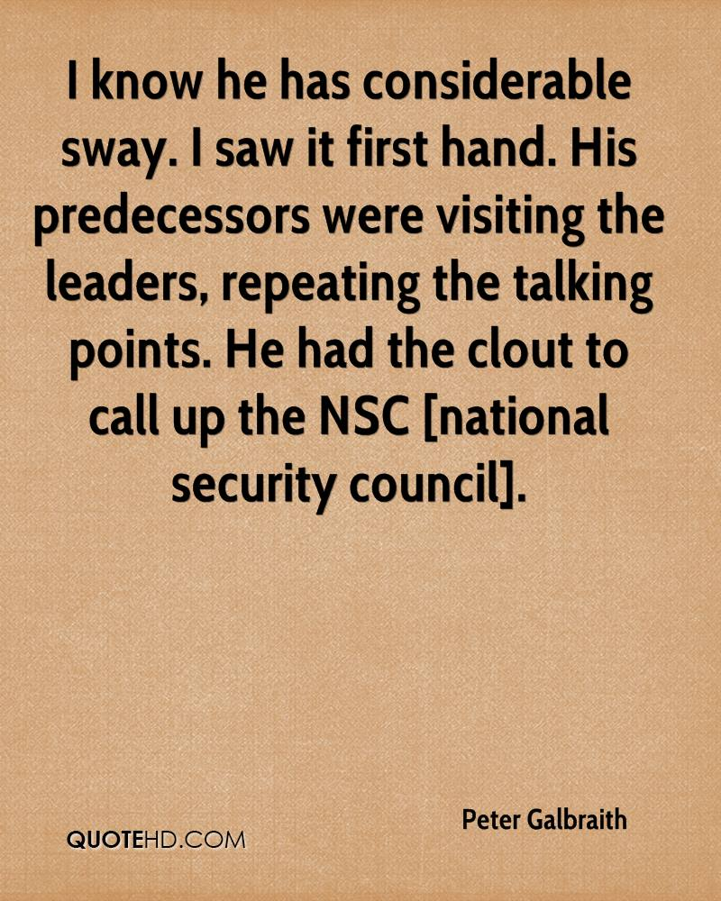 I know he has considerable sway. I saw it first hand. His predecessors were visiting the leaders, repeating the talking points. He had the clout to call up the NSC [national security council].