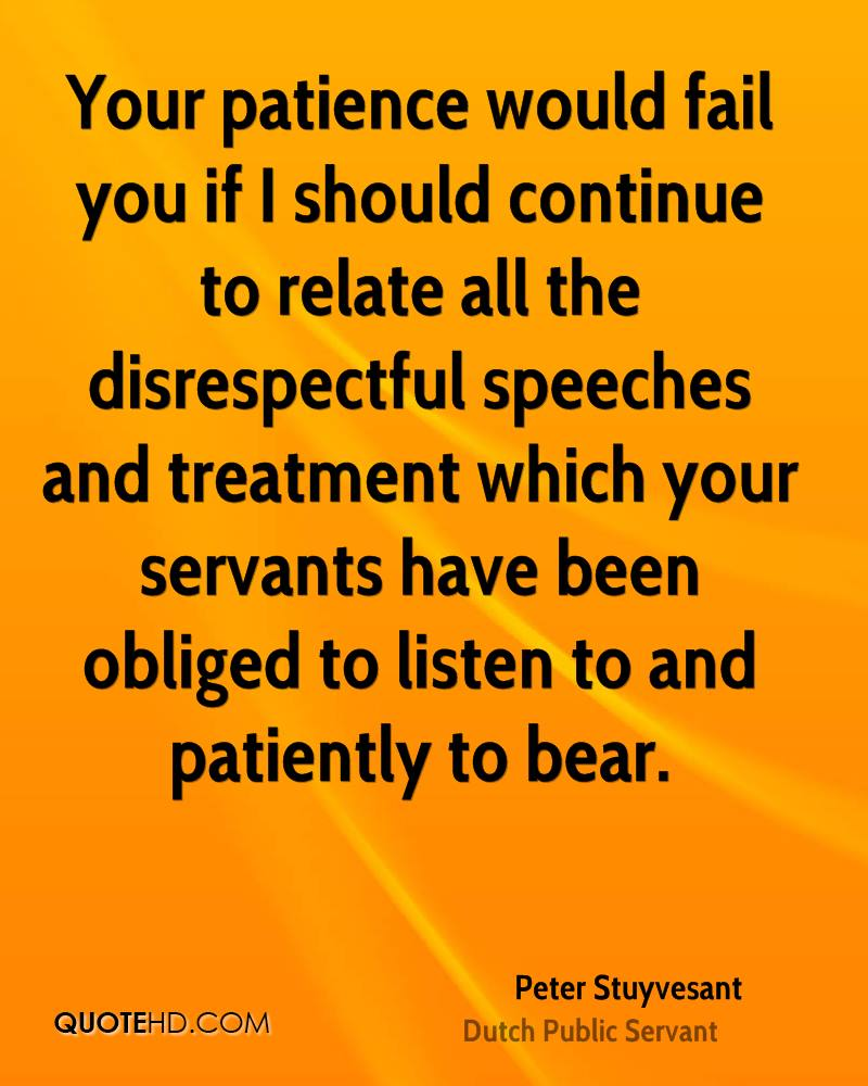 Your patience would fail you if I should continue to relate all the disrespectful speeches and treatment which your servants have been obliged to listen to and patiently to bear.
