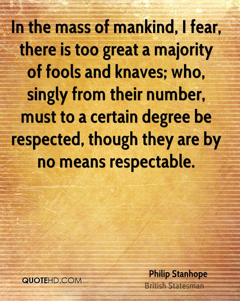 In the mass of mankind, I fear, there is too great a majority of fools and knaves; who, singly from their number, must to a certain degree be respected, though they are by no means respectable.