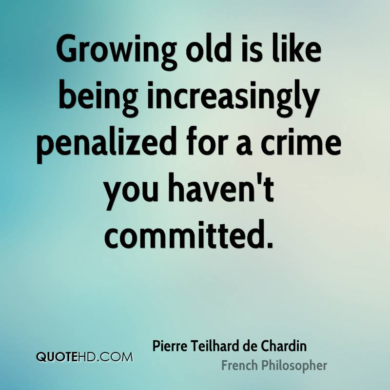 Growing old is like being increasingly penalized for a crime you haven't committed.