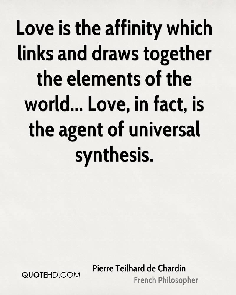 Love is the affinity which links and draws together the elements of the world... Love, in fact, is the agent of universal synthesis.