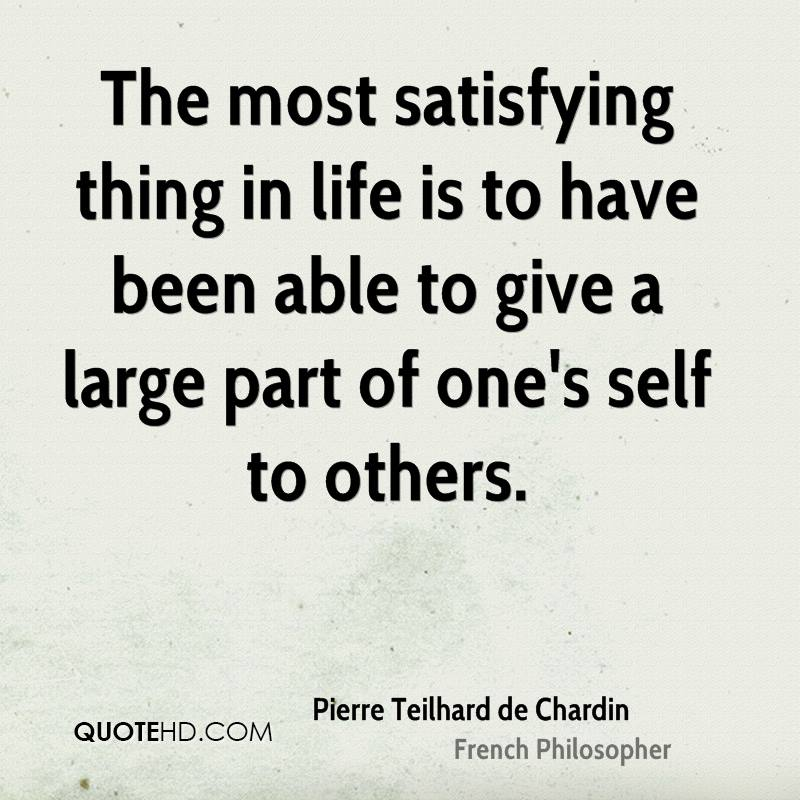 The most satisfying thing in life is to have been able to give a large part of one's self to others.