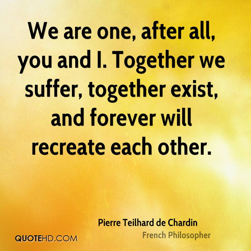 We are one, after all, you and I. Together we suffer, together exist, and forever will recreate each other.