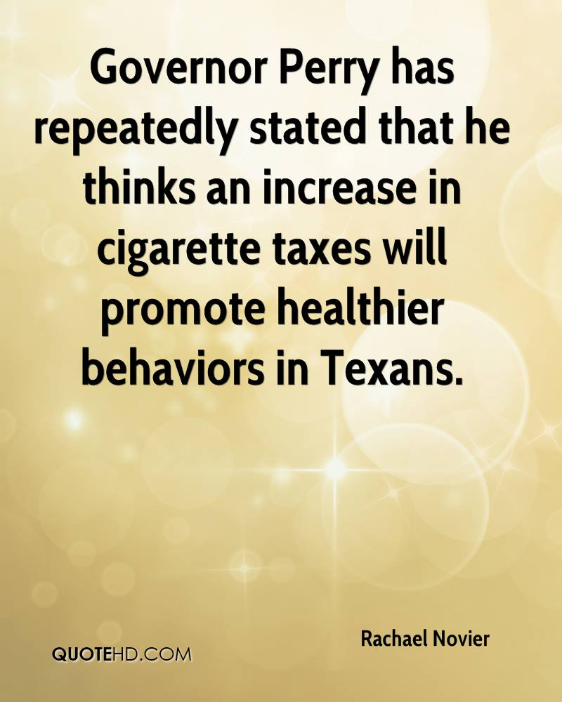 Governor Perry has repeatedly stated that he thinks an increase in cigarette taxes will promote healthier behaviors in Texans.