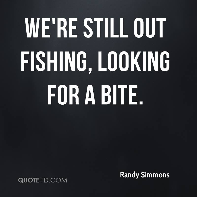 We're still out fishing, looking for a bite.
