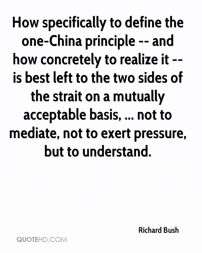 How specifically to define the one-China principle -- and how concretely to realize it -- is best left to the two sides of the strait on a mutually acceptable basis, ... not to mediate, not to exert pressure, but to understand.