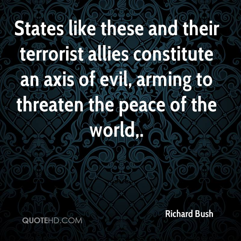 States like these and their terrorist allies constitute an axis of evil, arming to threaten the peace of the world.