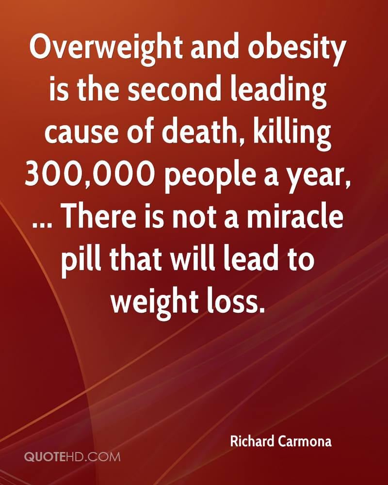 Overweight and obesity is the second leading cause of death, killing 300,000 people a year, ... There is not a miracle pill that will lead to weight loss.
