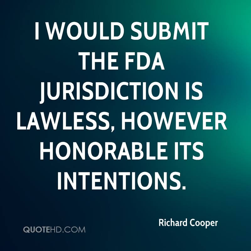 I would submit the FDA jurisdiction is lawless, however honorable its intentions.