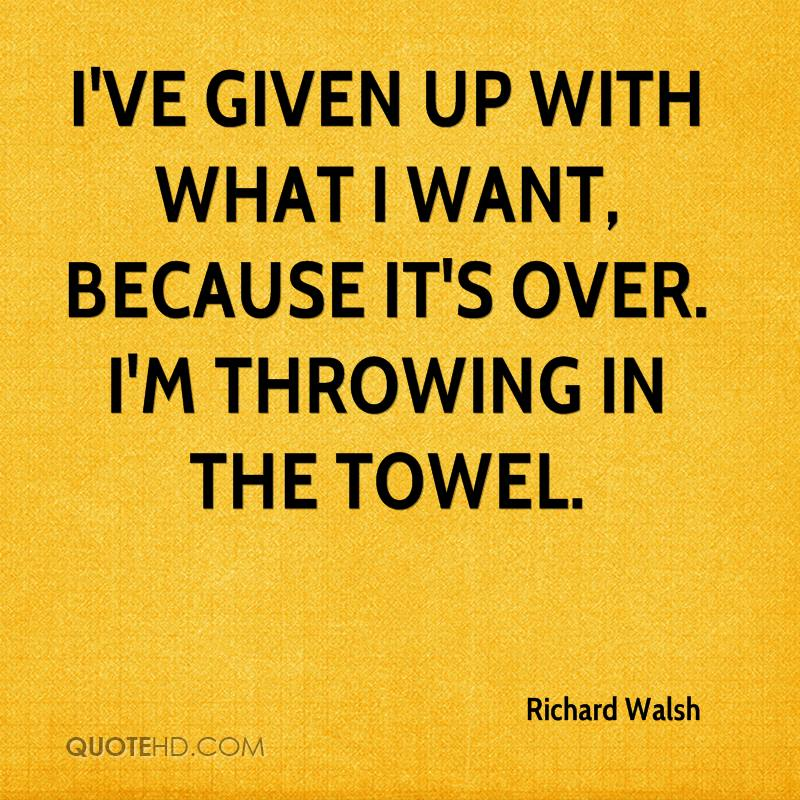 Throwing In The Towel Quotes Awesome Richard Walsh Quotes  Quotehd