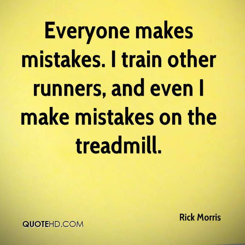 Everyone makes mistakes. I train other runners, and even I make mistakes on the treadmill.