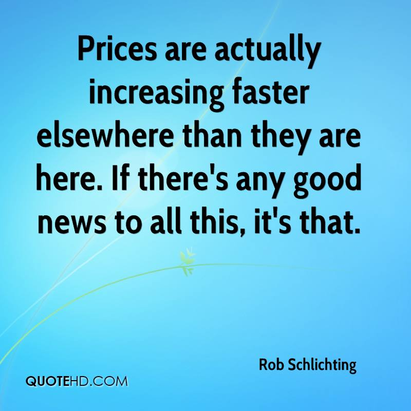 Prices are actually increasing faster elsewhere than they are here. If there's any good news to all this, it's that.
