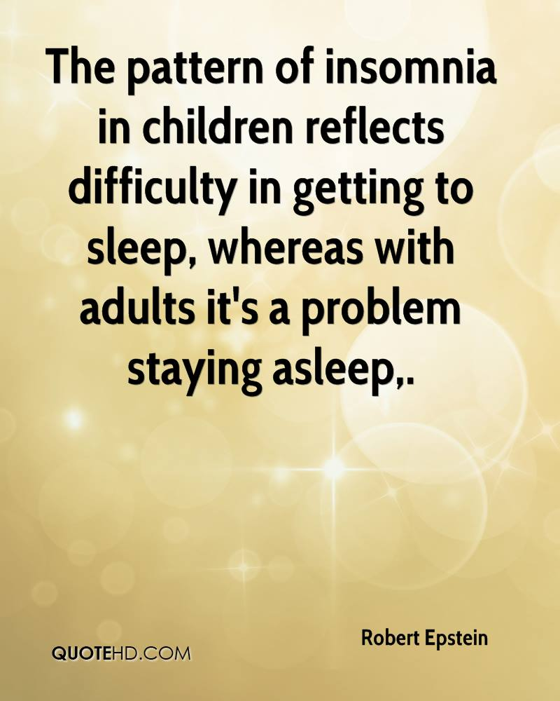 The pattern of insomnia in children reflects difficulty in getting to sleep, whereas with adults it's a problem staying asleep.