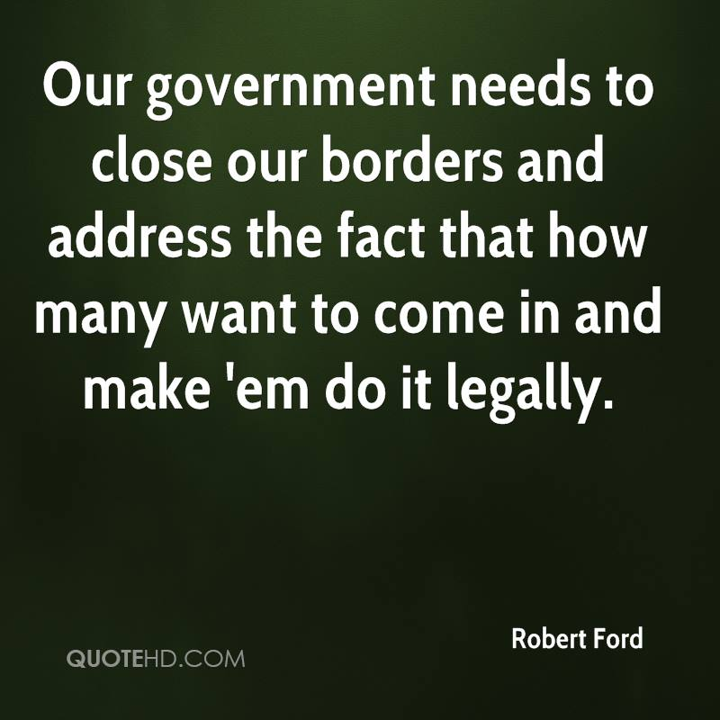 Our government needs to close our borders and address the fact that how many want to come in and make 'em do it legally.
