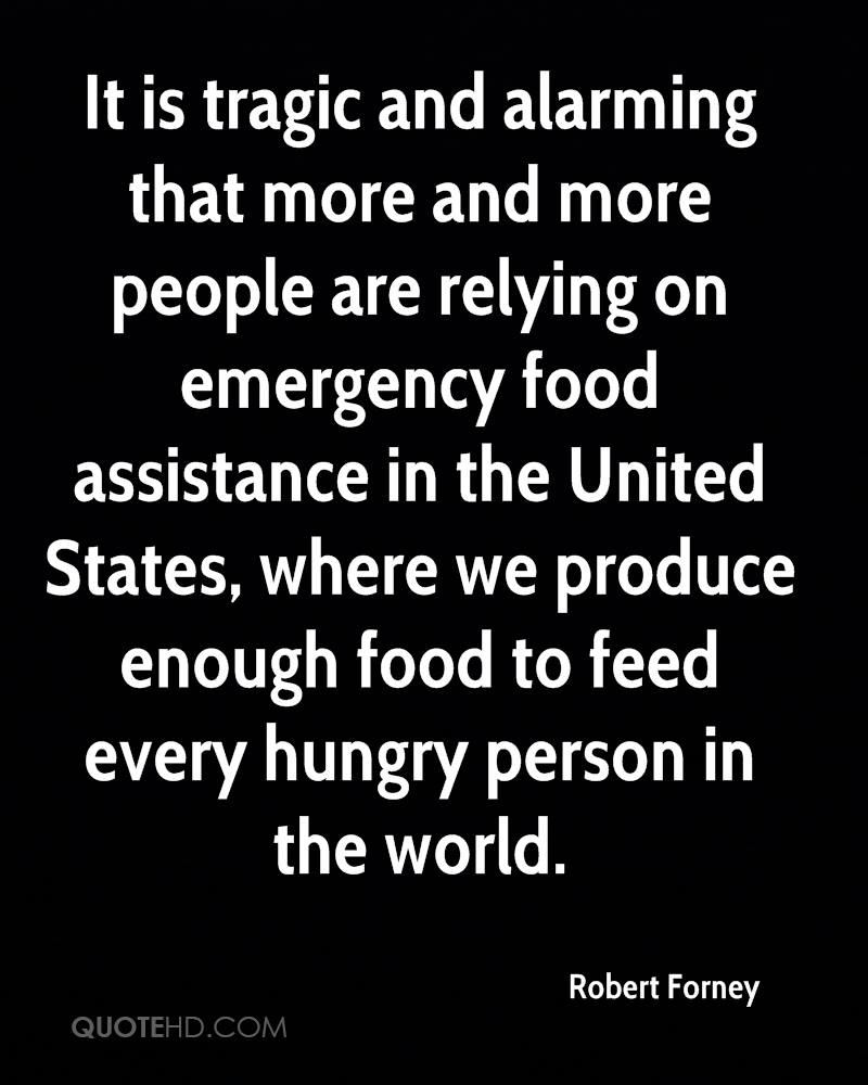 It is tragic and alarming that more and more people are relying on emergency food assistance in the United States, where we produce enough food to feed every hungry person in the world.