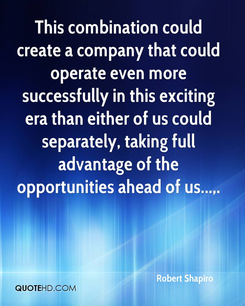 This combination could create a company that could operate even more successfully in this exciting era than either of us could separately, taking full advantage of the opportunities ahead of us....
