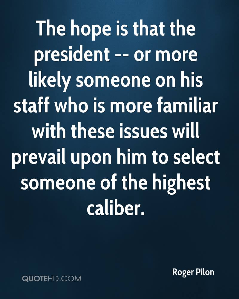 The hope is that the president -- or more likely someone on his staff who is more familiar with these issues will prevail upon him to select someone of the highest caliber.