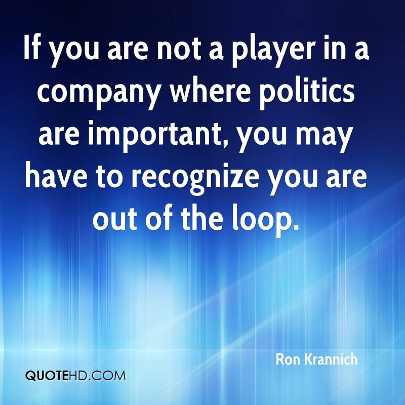 If you are not a player in a company where politics are important, you may have to recognize you are out of the loop.