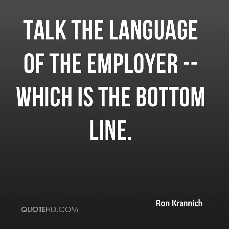 Talk the language of the employer -- which is the bottom line.
