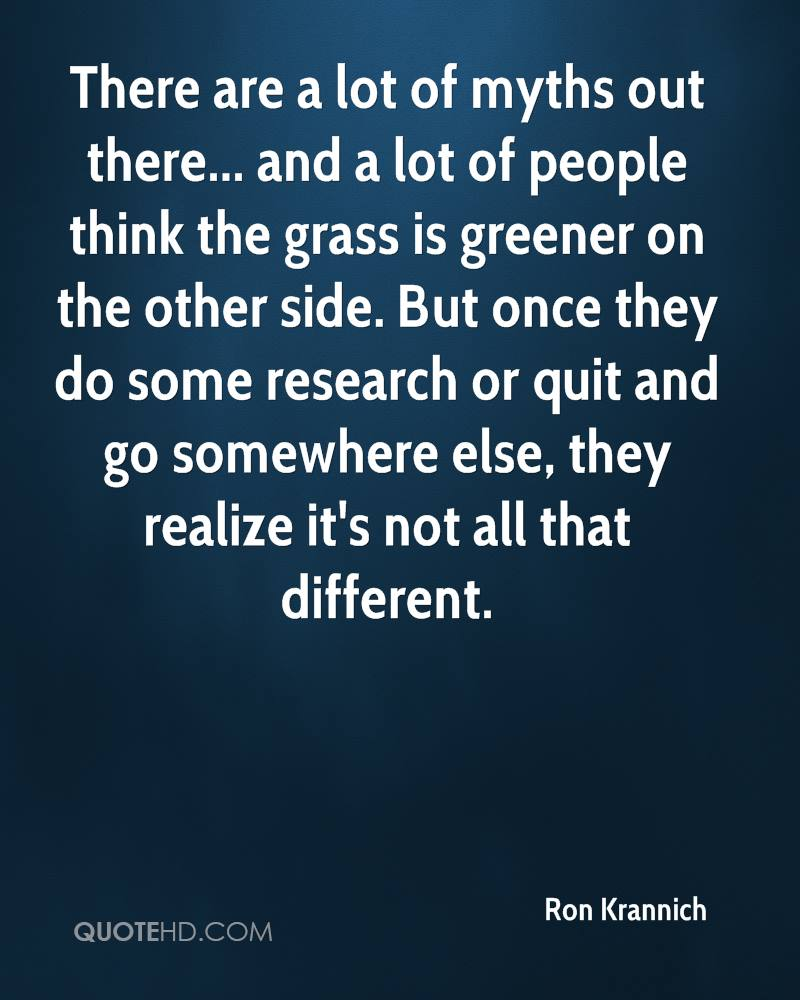 There are a lot of myths out there... and a lot of people think the grass is greener on the other side. But once they do some research or quit and go somewhere else, they realize it's not all that different.