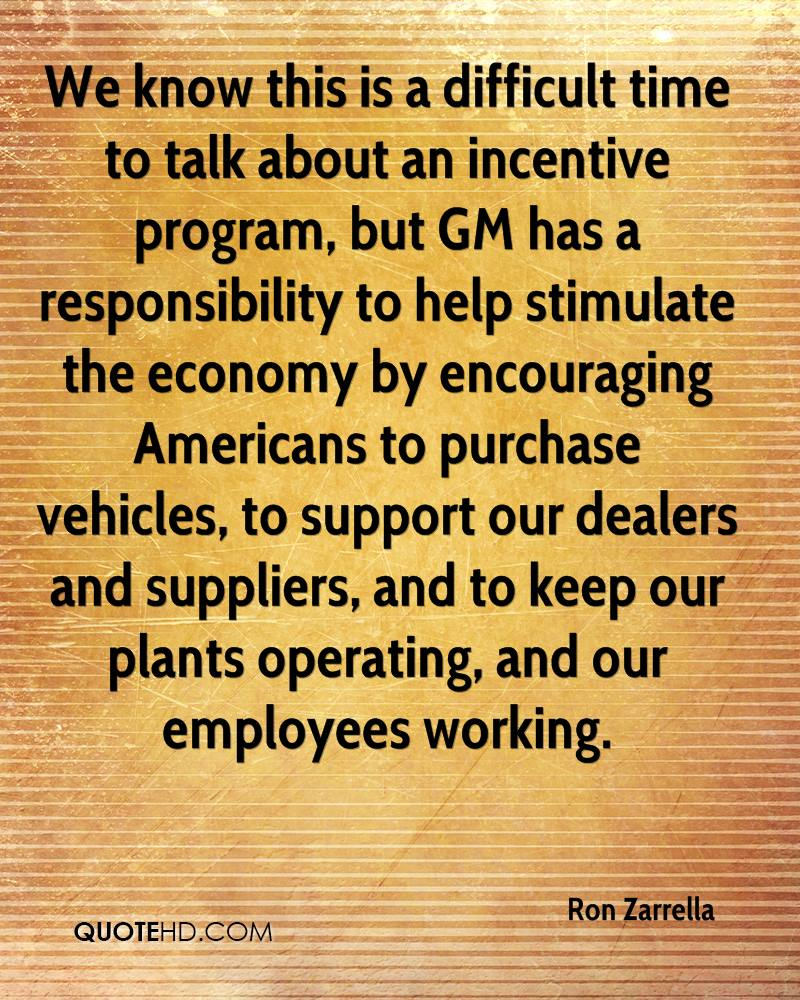 We know this is a difficult time to talk about an incentive program, but GM has a responsibility to help stimulate the economy by encouraging Americans to purchase vehicles, to support our dealers and suppliers, and to keep our plants operating, and our employees working.