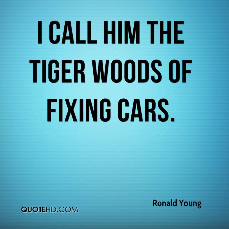 I call him the Tiger Woods of fixing cars.
