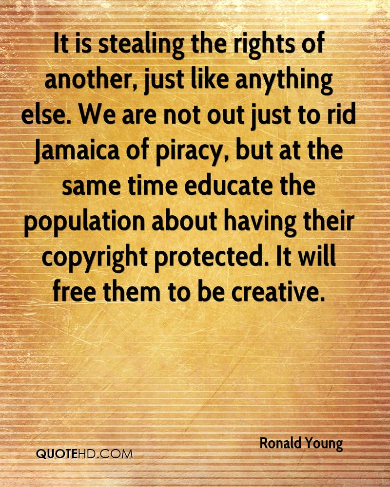 It is stealing the rights of another, just like anything else. We are not out just to rid Jamaica of piracy, but at the same time educate the population about having their copyright protected. It will free them to be creative.