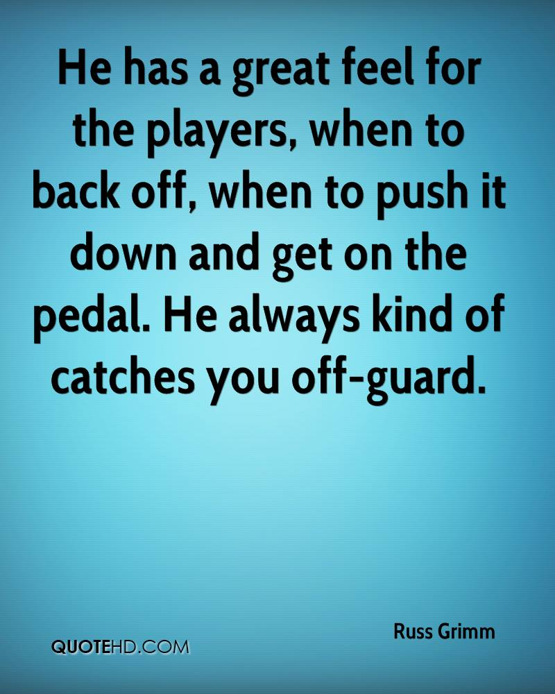 He has a great feel for the players, when to back off, when to push it down and get on the pedal. He always kind of catches you off-guard.