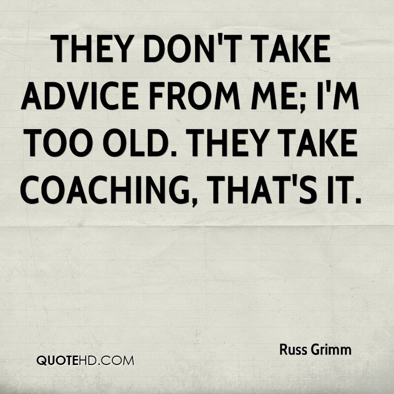 They don't take advice from me; I'm too old. They take coaching, that's it.