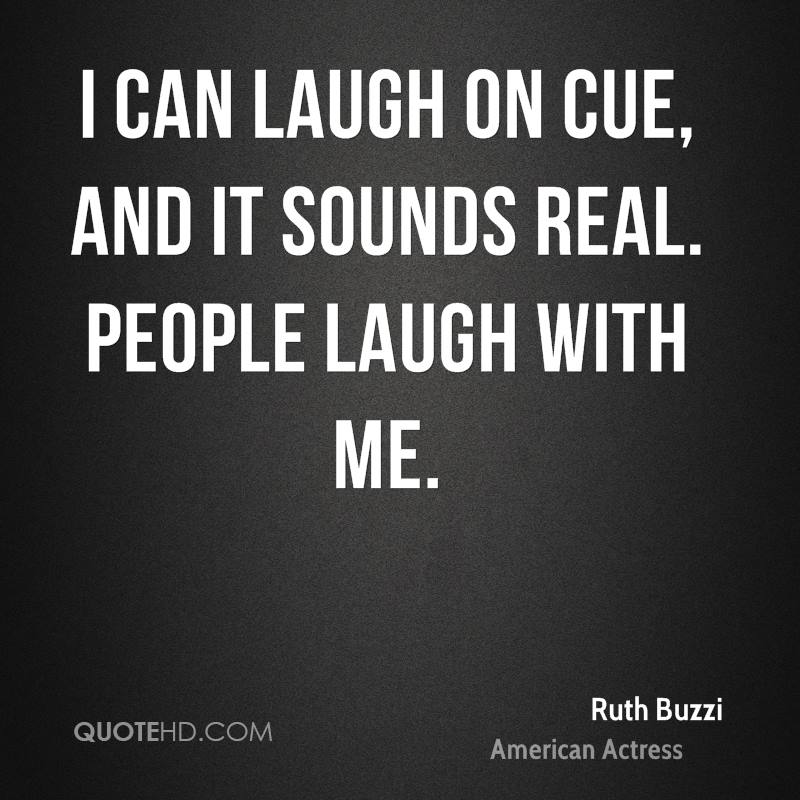 I can laugh on cue, and it sounds real. People laugh with me.