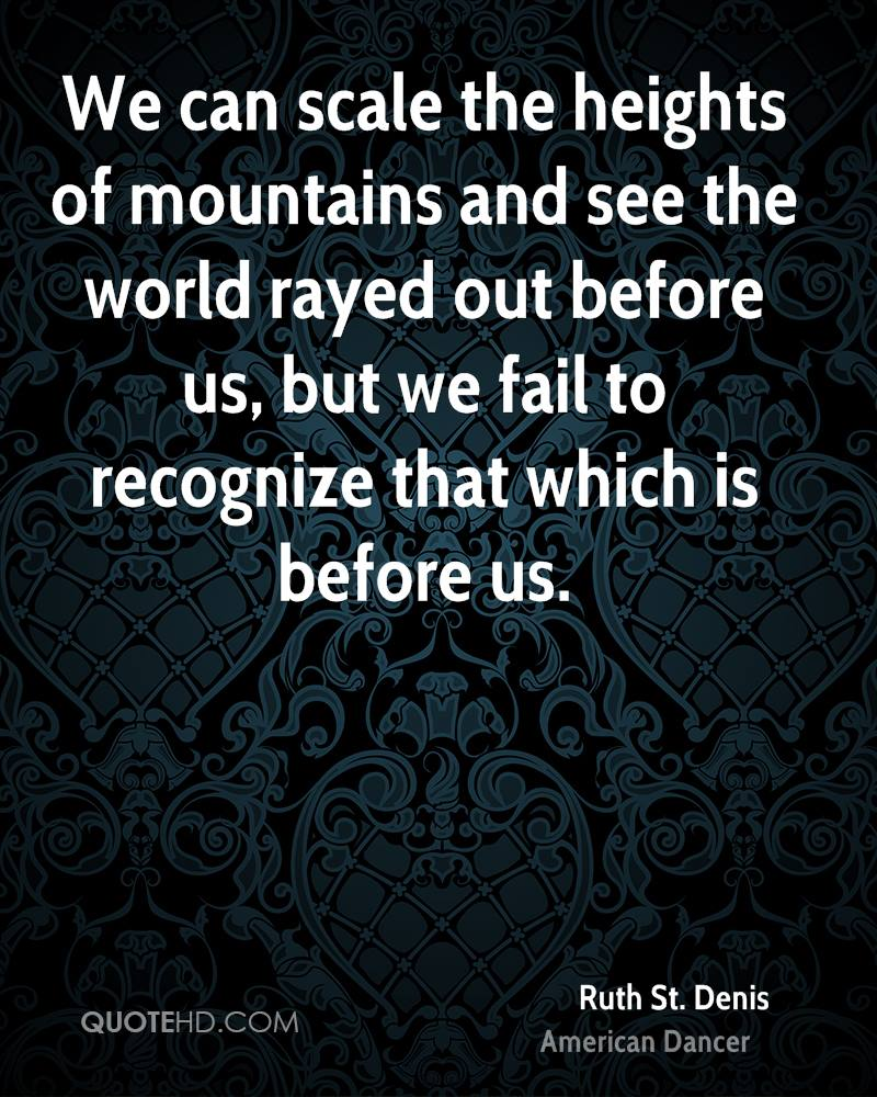 We can scale the heights of mountains and see the world rayed out before us, but we fail to recognize that which is before us.