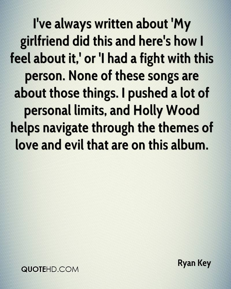 I've always written about 'My girlfriend did this and here's how I feel about it,' or 'I had a fight with this person. None of these songs are about those things. I pushed a lot of personal limits, and Holly Wood helps navigate through the themes of love and evil that are on this album.