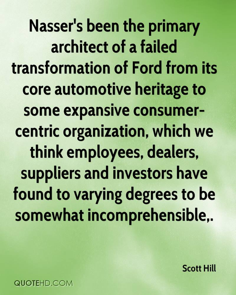 Nasser's been the primary architect of a failed transformation of Ford from its core automotive heritage to some expansive consumer-centric organization, which we think employees, dealers, suppliers and investors have found to varying degrees to be somewhat incomprehensible.