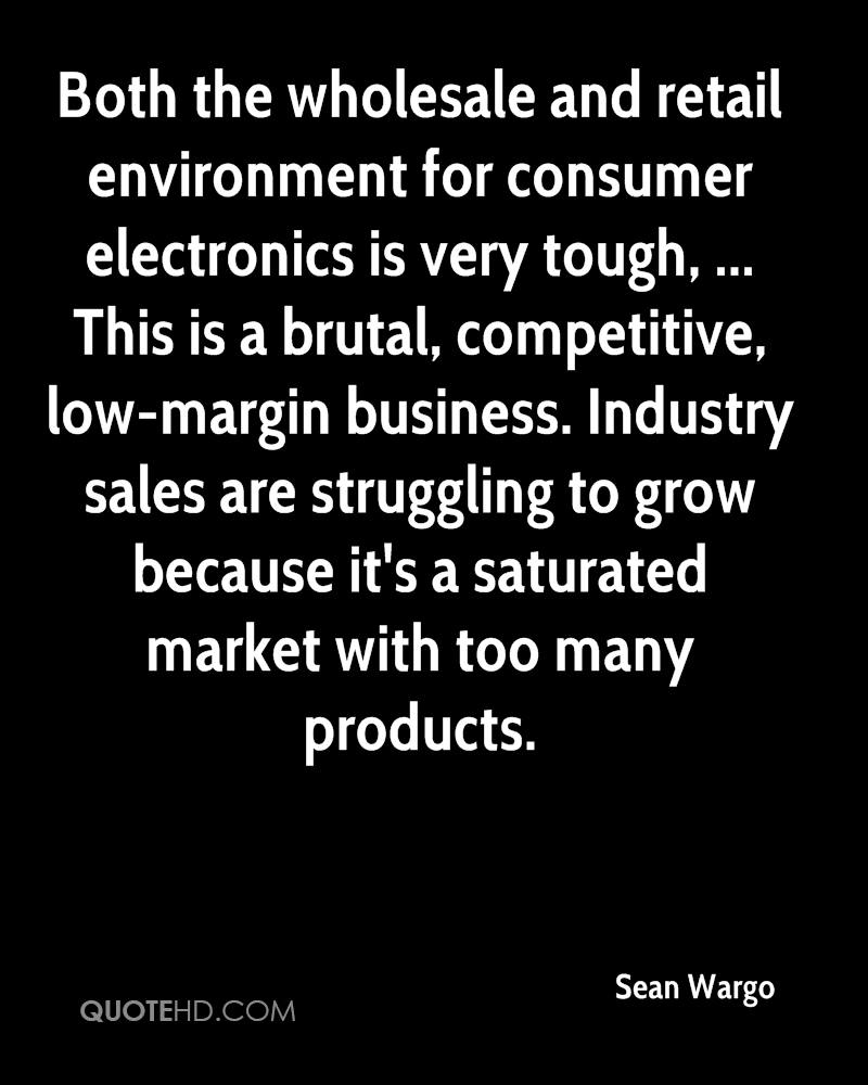 Both the wholesale and retail environment for consumer electronics is very tough, ... This is a brutal, competitive, low-margin business. Industry sales are struggling to grow because it's a saturated market with too many products.
