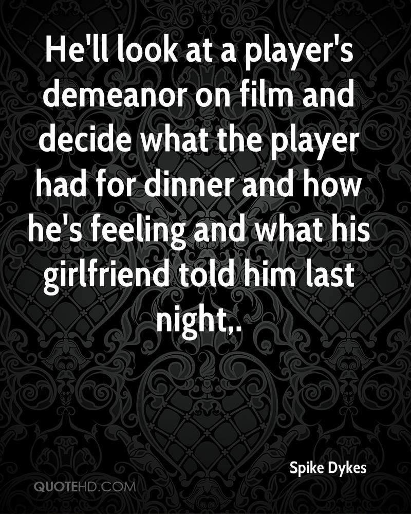 He'll look at a player's demeanor on film and decide what the player had for dinner and how he's feeling and what his girlfriend told him last night.