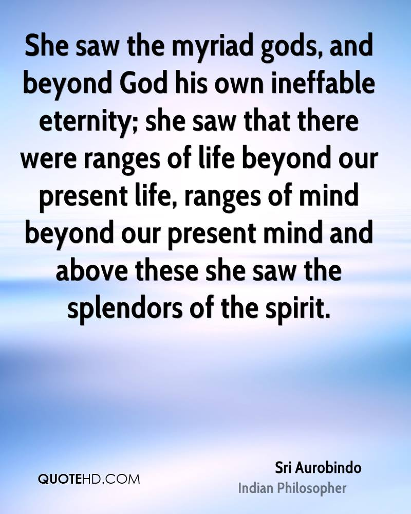 She saw the myriad gods, and beyond God his own ineffable eternity; she saw that there were ranges of life beyond our present life, ranges of mind beyond our present mind and above these she saw the splendors of the spirit.